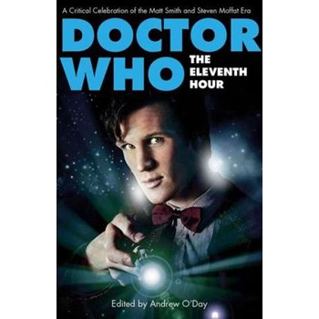 Doctor Who - The Eleventh Hour: A Critical Celebration of the Matt Smith and Steven Moffat Era (Who Watching)