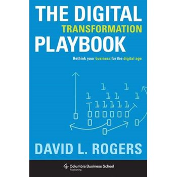 The Digital Transformation Playbook – Rethink Your Business for the Digital Age