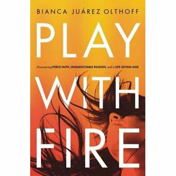 Play with Fire: Discovering Fierce Faith, Unquenchable Passion, and a Life-Giving God