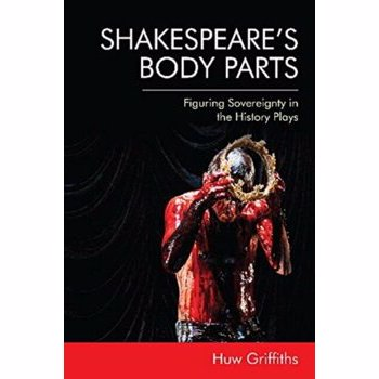 Shakespeare's Body Parts: Figuring Sovereignty in the History Plays, Hardcover - Huw Griffiths
