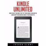 Kindle Unlimited: 7 Tips to Maximizing Kindle Unlimited Subscription Account Benefits and Getting the Most from Your Kindle Unlimited Bo, Paperback