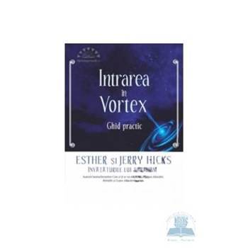 Intrarea in vortex. Ghid practic - Esther Si Jerry Hicks 978-606-8080-61-1