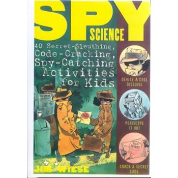 Spy Science: 40 Secret–Sleuthing, Code–Cracking, Spy–Catching Activities for Kids
