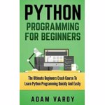 Python Programming for Beginners: The Ultimate Beginners Crash Course to Learn Python Programming Quickly and Easily, Paperback