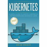 Kubernetes: A Simple Guide to Master Kubernetes for Beginners and Advanced Users (2020 Edition), Paperback