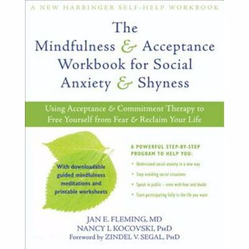 The Mindfulness & Acceptance Workbook for Social Anxiety & Shyness: Using Acceptance & Commitment Therapy to Free Yourself from Fear & Reclaim Your Li, Paperback - Jan E. Fleming