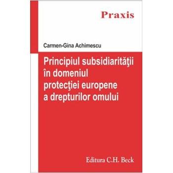 Principiul subsidiaritatii in domeniul protectiei europene a drepturilor omului - Carmen-Gina Achime