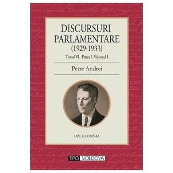 Discursuri parlamentare (1929-1933) Tomul VI, partea I, vol. 1 - Petre Andrei