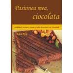 Pasiunea mea, ciocolata. Prajituri, torturi, creme si alte deserturi cu ciocolata