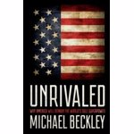 Unrivaled: Why America Will Remain the World's Sole Superpower, Hardcover - Michael Beckley