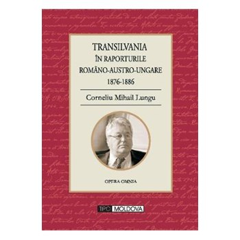 Transilvania in raporturile Romano-Austro-Ungare 1876-1886 - Corneliu Mihail Lungu