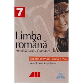 Romana clasa 7 caietul elevului fonetica . Lexic . Gramatica - Anca Serban Sergiu Serban 973-684-095-6