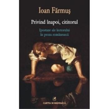 Privind inapoi, cititorul - Ipostaze ale lectorului in proza romaneasca - Ioan Farmus