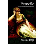 Femeile in istoria neamului nostru - Nicolae Iorga