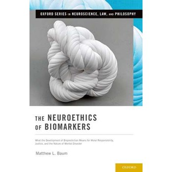 The Neuroethics of Biomarkers: What the Development of Bioprediction Means for Moral Responsibility, Justice, and the Nature of Mental Disorder (Oxford Series in Neuroscience, Law, and Philosophy)