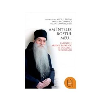 eBook Am inteles rostul meu... Parintele Arsenie Papacioc in dosarele Securitatii - Andrei Tudor, Mariana Conovici