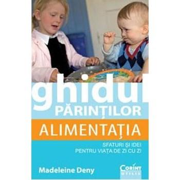 Ghidul parintilor Alimentatia. Sfaturi si idei pentru viata de zi cu zi - Madeleine Deny 978-973-135-684-6