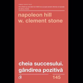 Cheia succesului. Gandirea pozitiva - Napoleon Hill, W. Clement Stone, editura Curtea Veche