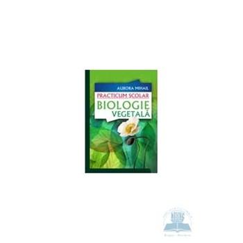 Practicum scolar. Biologie vegetala - Aurora Mihail