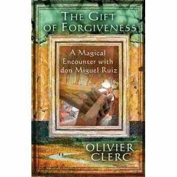 The Gift of Forgiveness: A Magical Encounter with Don Miguel Ruiz, Paperback - Olivier Clerc