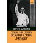 """Corneliu Zelea Codreanu. Ascensiunea si caderea """"Capitanului"""""""