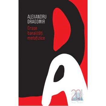 Crase banalitati metafizice (20 de ani-editie aniversara) - Alexandru Dragomir