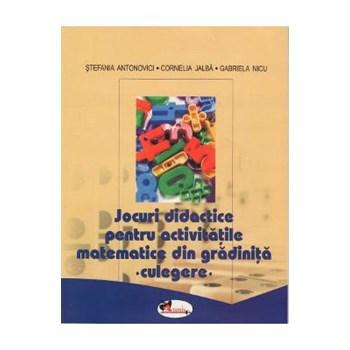 Jocuri didactice pentru activitatile matematice din gradinita - Culegere - Stefania Antonovici, Cornelia Jalba, Gabriela Nicu