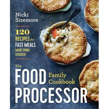The Food Processor Family Cookbook: 120 Recipes for Fast Meals Made from Scratch, Paperback - Nicki Sizemore