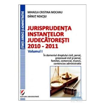 Jurisprudenta instantelor judecatoresti 2010-2011 Vol. I - Mihaela Cristina Mocanu, Danut Neacsu