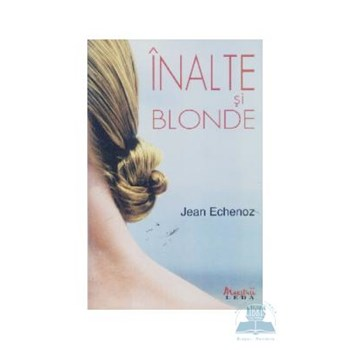 Inalte si blonde - Jean Echenoz