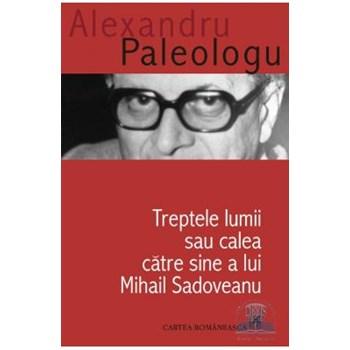 Treptele lumii sau calea catre sine a lui Mihail sadoveanu - Alexandru Paleologu 317354