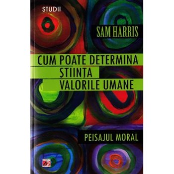 Cum Poate determina Stiinta valorile Morale. Peisajul Moral - Sam Harr 9789734715039