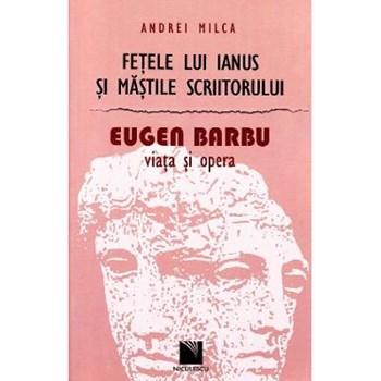Fetele lui Ianus si mastile scriitorului. Eugen Barbu, Viata si opera - Andrei Milca
