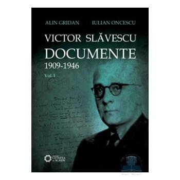 Victor Slavescu. Documente 1909-1946 vol. 1 - Alin Gridan, Iulian Oncescu