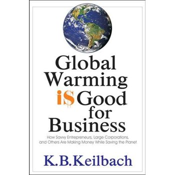 Global Warming is Good for Business: How Savvy Entrepreneurs, Large Corporations, & Others Are Making Money While Saving the Planet