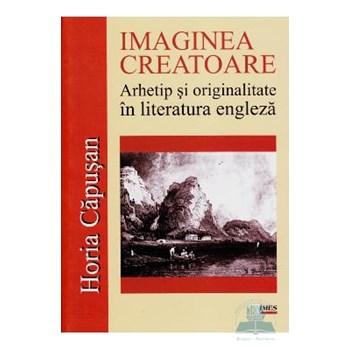 Imaginea creatoare. Arhetip si originalitate in literatura engleza - Horia Capusan 361903