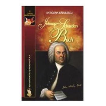 Johann Sebastian Bach - Antigona Radulescu, editura Didactica Si Pedagogica
