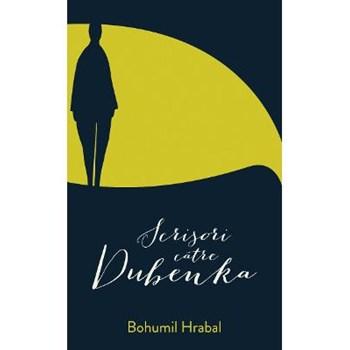 Scrisori catre Dubenka - Bohumil Hrabal