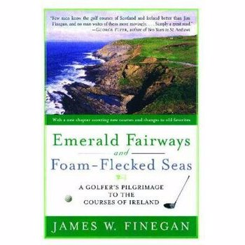 Emerald Fairways and Foam-Flecked Seas: A Golfer's Pilgrimage to the Courses of Ireland, Paperback