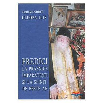 Predici la praznice imparatesti si la Sfinti de peste an - Cleopa Ilie