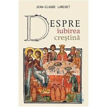 Despre iubirea crestina - Jean-Claude Larchet 973-136-219-9
