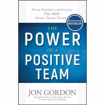 The Power of a Positive Team: Proven Principles and Practices That Make Great Teams Great, Hardcover