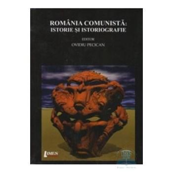 Romania comunista: Istorie si istoriografie - Ovidiu Pecican