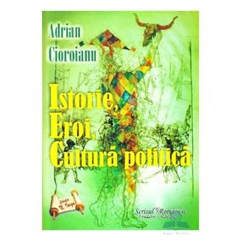 Istorie, eroi, cultura publica - Adrian Cioroianu