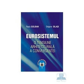 Eurosistemul, o tensiune arhitecturala a convergentei - Radu Golban, Grigore Silasi