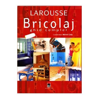 Larousse bricolaj ghid complet 2007 - Michel Galy 973-717-135-1