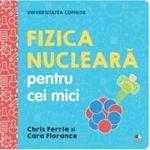 Universitatea copiilor. Fizica nucleara pentru cei mici - Chris Ferrie, Cara Florance