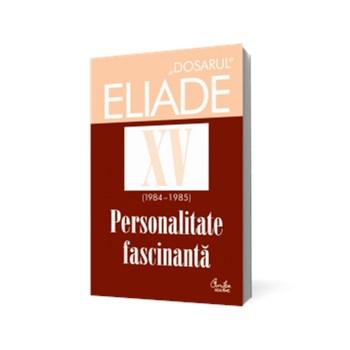 Dosarul Eliade XV (1984-1985). Personalitate fascinantă