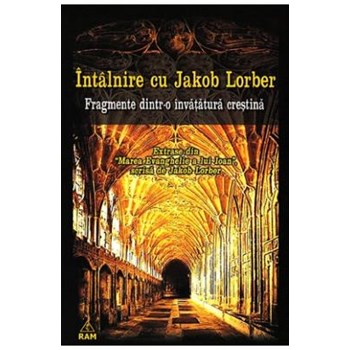 Intalnire cu Jakob Lorber - Fragmente Dintr-o invatatura crestina 978-973-7726-34-6