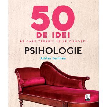 50 de idei pe care trebuie sa le cunosti. Psihologie. - Adrian Furnham